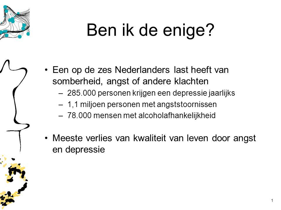 1 Ben ik de enige? Een op de zes Nederlanders last heeft van somberheid, angst of andere klachten –285.000 personen krijgen een depressie jaarlijks –1