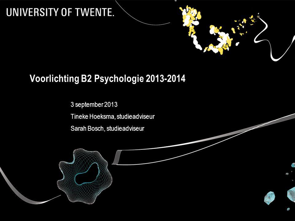 Voorlichting B2 Psychologie 2013-2014 3 september 2013 Tineke Hoeksma, studieadviseur Sarah Bosch, studieadviseur