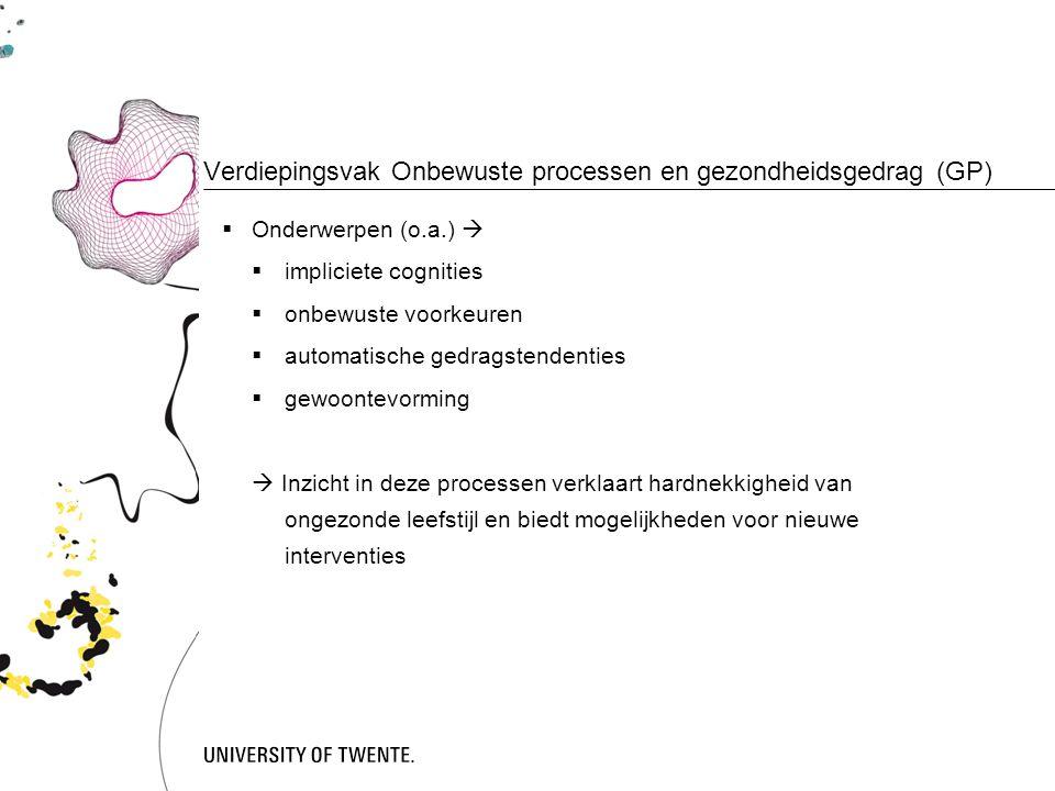 Verdiepingsvak Onbewuste processen en gezondheidsgedrag (GP)  Onderwerpen (o.a.)   impliciete cognities  onbewuste voorkeuren  automatische gedragstendenties  gewoontevorming  Inzicht in deze processen verklaart hardnekkigheid van ongezonde leefstijl en biedt mogelijkheden voor nieuwe interventies