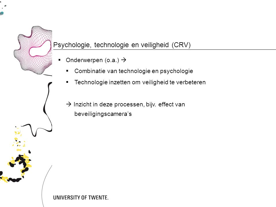 Psychologie, technologie en veiligheid (CRV)  Onderwerpen (o.a.)   Combinatie van technologie en psychologie  Technologie inzetten om veiligheid te verbeteren  Inzicht in deze processen, bijv.