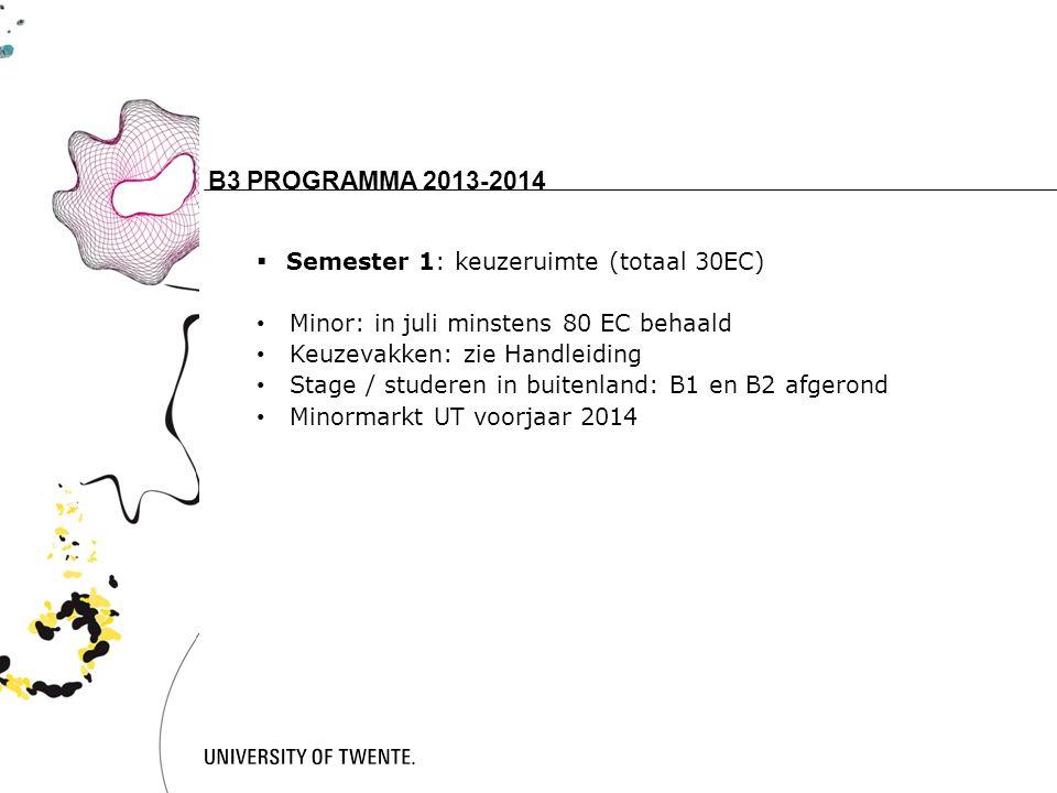 15 B3 PROGRAMMA 2013-2014  Semester 1: keuzeruimte (totaal 30EC) Minor: in juli minstens 80 EC behaald Keuzevakken: zie Handleiding Stage / studeren in buitenland: B1 en B2 afgerond Minormarkt UT voorjaar 2014