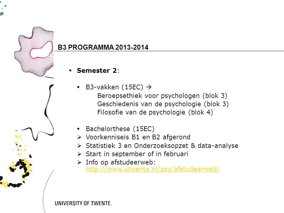 16 B3 PROGRAMMA 2013-2014  Semester 2:  B3-vakken (15EC)  Beroepsethiek voor psychologen (blok 3) Geschiedenis van de psychologie (blok 3) Filosofie van de psychologie (blok 4)  Bachelorthese (15EC)  Voorkenniseis B1 en B2 afgerond  Statistiek 3 en Onderzoeksopzet & data-analyse  Start in september of in februari  Info op afstudeerweb: http://www.utwente.nl/psy/afstudeerweb/ http://www.utwente.nl/psy/afstudeerweb/