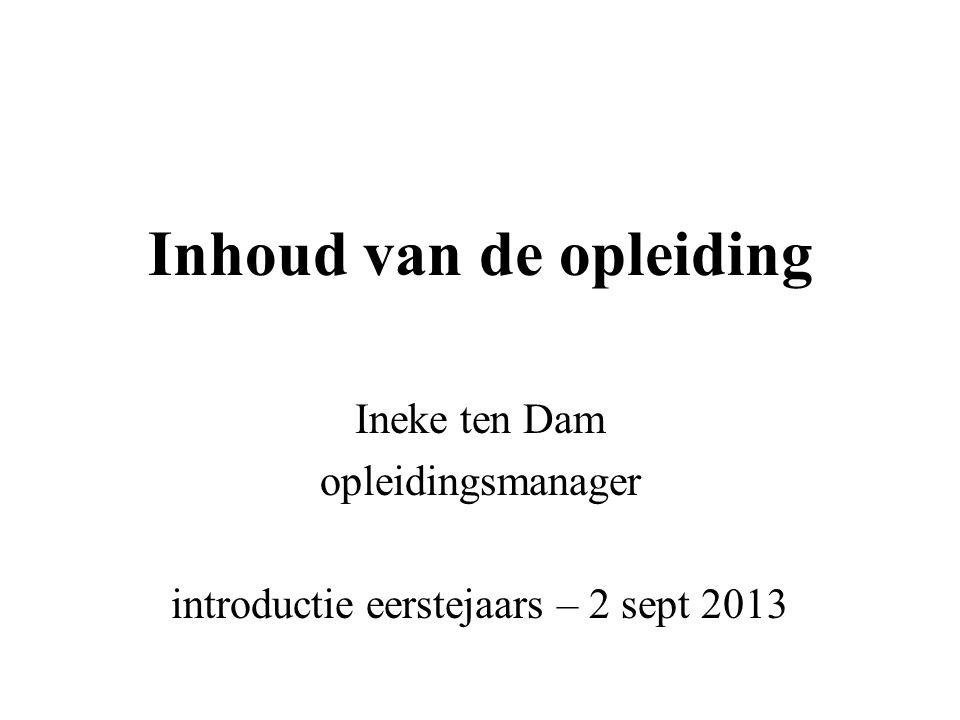 Inhoud van de opleiding Ineke ten Dam opleidingsmanager introductie eerstejaars – 2 sept 2013