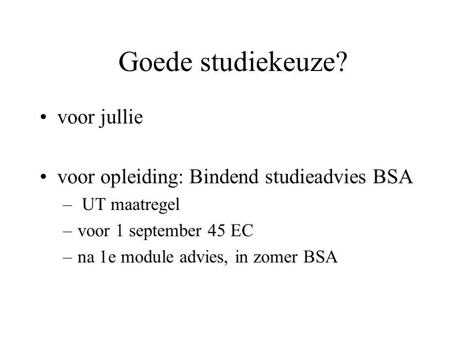 Goede studiekeuze? voor jullie voor opleiding: Bindend studieadvies BSA – UT maatregel –voor 1 september 45 EC –na 1e module advies, in zomer BSA