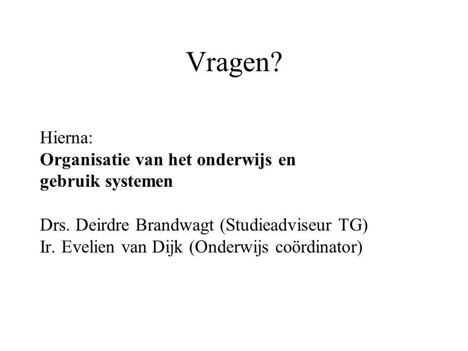 Vragen? Hierna: Organisatie van het onderwijs en gebruik systemen Drs. Deirdre Brandwagt (Studieadviseur TG) Ir. Evelien van Dijk (Onderwijs coördinat