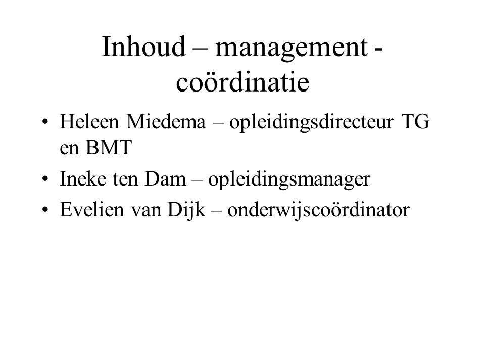 Inhoud – management - coördinatie Heleen Miedema – opleidingsdirecteur TG en BMT Ineke ten Dam – opleidingsmanager Evelien van Dijk – onderwijscoördin
