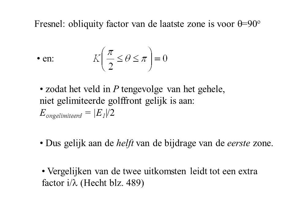 Fresnel: obliquity factor van de laatste zone is voor  =90 o en: zodat het veld in P tengevolge van het gehele, niet gelimiteerde golffront gelijk is aan: E ongelimiteerd = |E 1 |/2 Dus gelijk aan de helft van de bijdrage van de eerste zone.