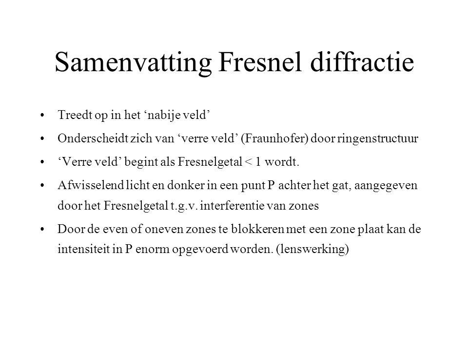 Samenvatting Fresnel diffractie Treedt op in het 'nabije veld' Onderscheidt zich van 'verre veld' (Fraunhofer) door ringenstructuur 'Verre veld' begint als Fresnelgetal < 1 wordt.