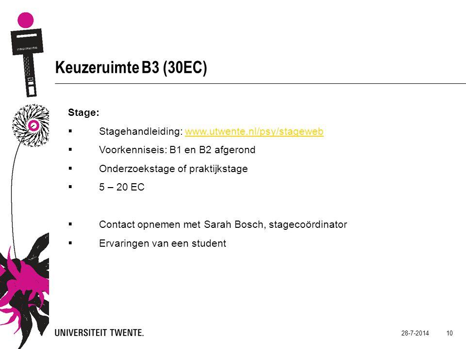 28-7-2014 10 Keuzeruimte B3 (30EC) Stage:  Stagehandleiding: www.utwente.nl/psy/stagewebwww.utwente.nl/psy/stageweb  Voorkenniseis: B1 en B2 afgerond  Onderzoekstage of praktijkstage  5 – 20 EC  Contact opnemen met Sarah Bosch, stagecoördinator  Ervaringen van een student