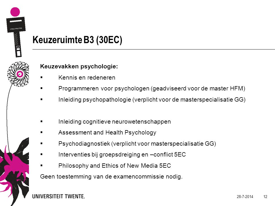 28-7-2014 12 Keuzeruimte B3 (30EC) Keuzevakken psychologie:  Kennis en redeneren  Programmeren voor psychologen (geadviseerd voor de master HFM)  Inleiding psychopathologie (verplicht voor de masterspecialisatie GG)  Inleiding cognitieve neurowetenschappen  Assessment and Health Psychology  Psychodiagnostiek (verplicht voor masterspecialisatie GG)  Interventies bij groepsdreiging en –conflict 5EC  Philosophy and Ethics of New Media 5EC Geen toestemming van de examencommissie nodig.