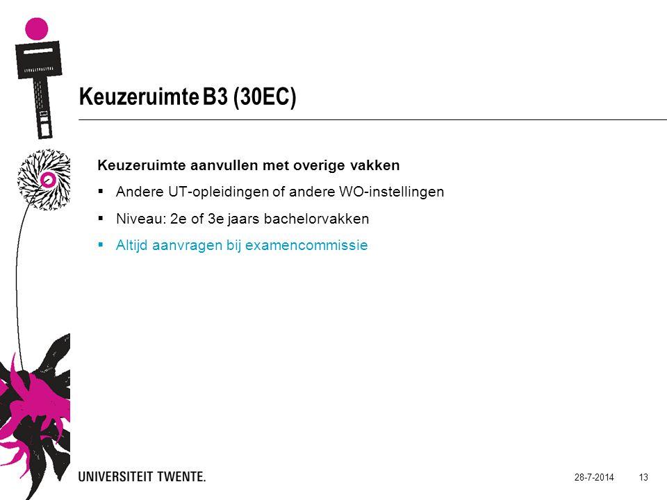 28-7-2014 13 Keuzeruimte B3 (30EC) Keuzeruimte aanvullen met overige vakken  Andere UT-opleidingen of andere WO-instellingen  Niveau: 2e of 3e jaars bachelorvakken  Altijd aanvragen bij examencommissie