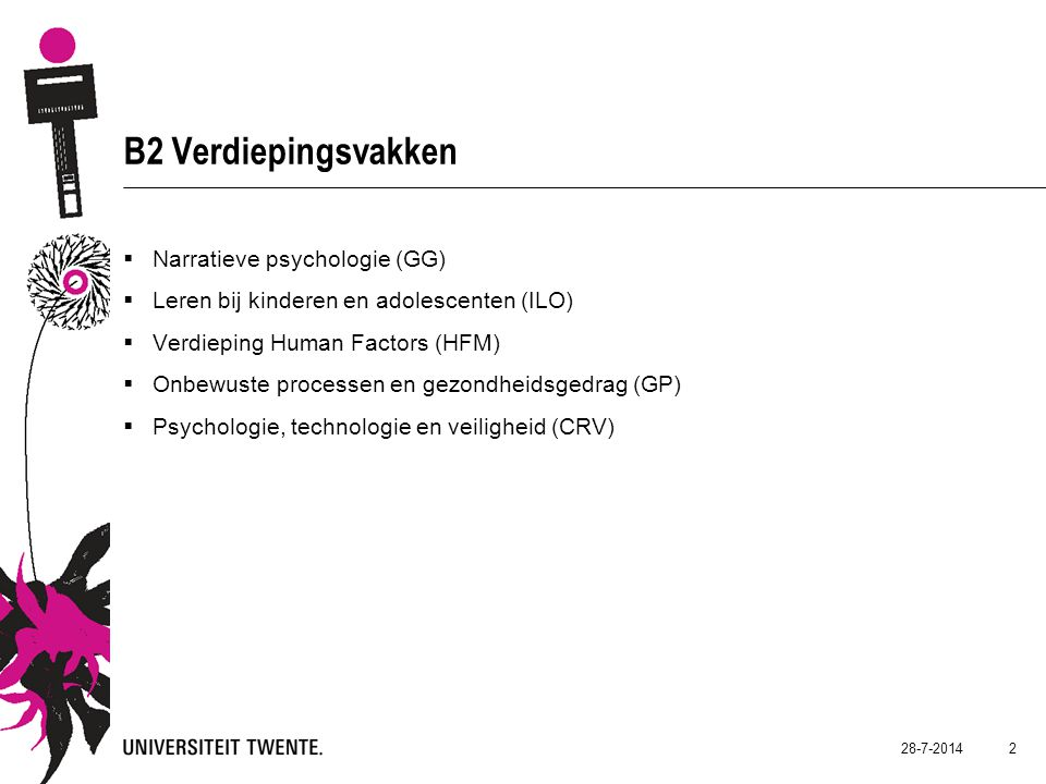 B2 Verdiepingsvakken  Narratieve psychologie (GG)  Leren bij kinderen en adolescenten (ILO)  Verdieping Human Factors (HFM)  Onbewuste processen en gezondheidsgedrag (GP)  Psychologie, technologie en veiligheid (CRV) 28-7-2014 2
