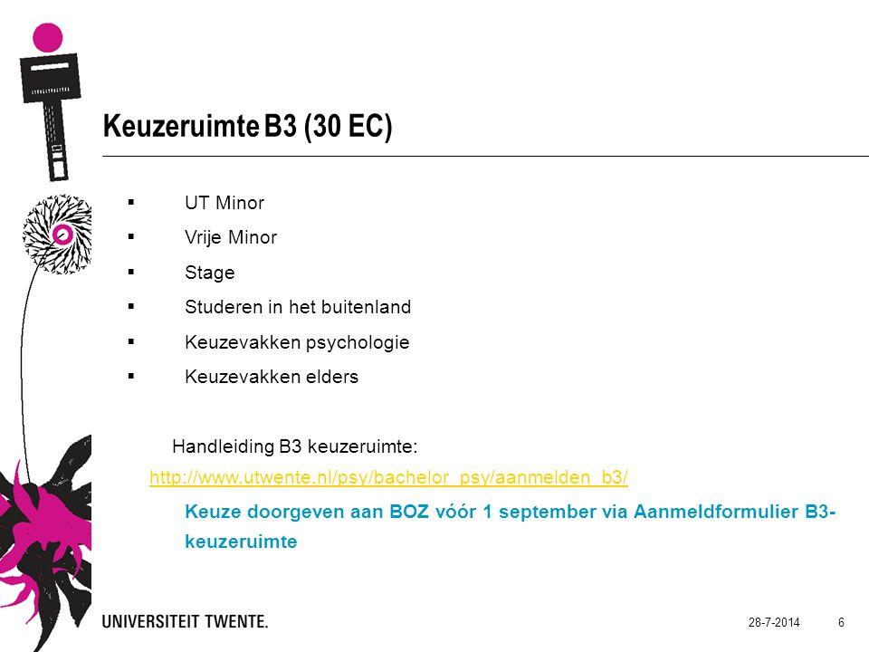 28-7-2014 6 Keuzeruimte B3 (30 EC)  UT Minor  Vrije Minor  Stage  Studeren in het buitenland  Keuzevakken psychologie  Keuzevakken elders Handleiding B3 keuzeruimte: http://www.utwente.nl/psy/bachelor_psy/aanmelden_b3/ http://www.utwente.nl/psy/bachelor_psy/aanmelden_b3/ Keuze doorgeven aan BOZ vóór 1 september via Aanmeldformulier B3- keuzeruimte