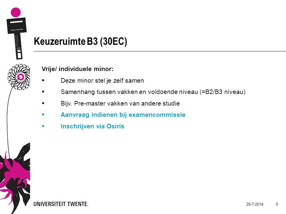 28-7-2014 9 Keuzeruimte B3 (30EC) Vrije/ individuele minor:  Deze minor stel je zelf samen  Samenhang tussen vakken en voldoende niveau (=B2/B3 niveau)  Bijv.