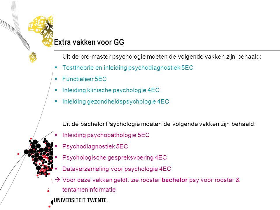 Extra vakken voor GG Uit de pre-master psychologie moeten de volgende vakken zijn behaald:  Testtheorie en inleiding psychodiagnostiek 5EC  Functiel