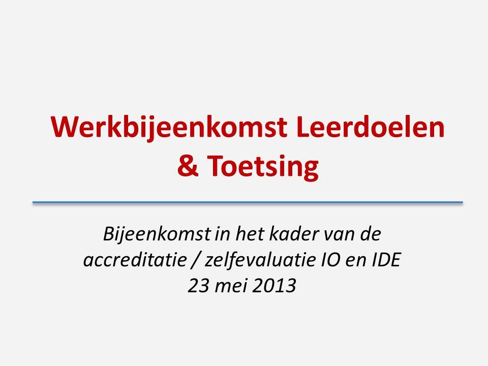 Werkbijeenkomst Leerdoelen & Toetsing Bijeenkomst in het kader van de accreditatie / zelfevaluatie IO en IDE 23 mei 2013