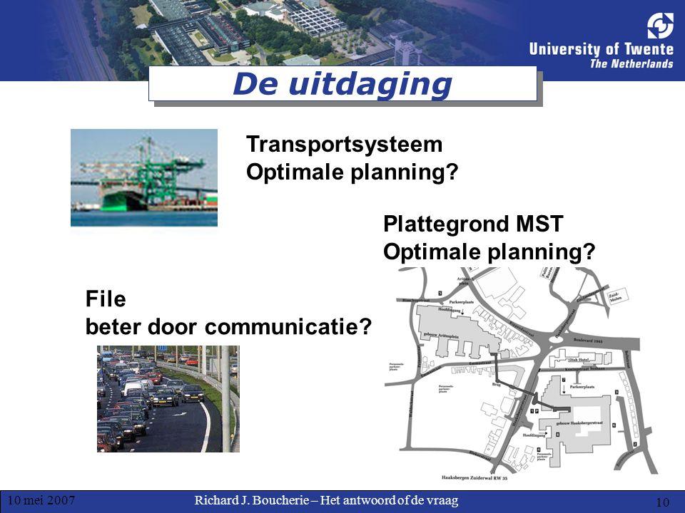 Richard J. Boucherie – Het antwoord of de vraag10 mei 2007 10 De uitdaging File beter door communicatie? Transportsysteem Optimale planning? Plattegro
