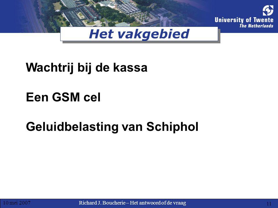 Richard J. Boucherie – Het antwoord of de vraag10 mei 2007 11 Het vakgebied Wachtrij bij de kassa Een GSM cel Geluidbelasting van Schiphol