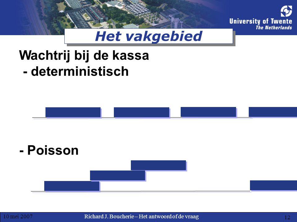 Richard J. Boucherie – Het antwoord of de vraag10 mei 2007 12 Het vakgebied Wachtrij bij de kassa - deterministisch - Poisson