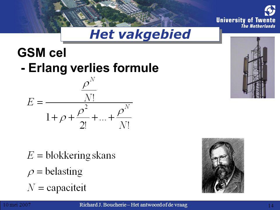 Richard J. Boucherie – Het antwoord of de vraag10 mei 2007 14 Het vakgebied GSM cel - Erlang verlies formule