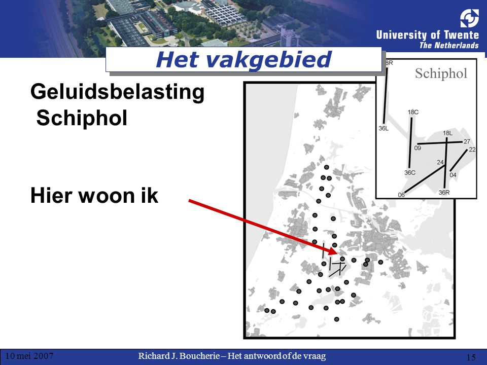Richard J. Boucherie – Het antwoord of de vraag10 mei 2007 15 Het vakgebied Geluidsbelasting Schiphol Hier woon ik
