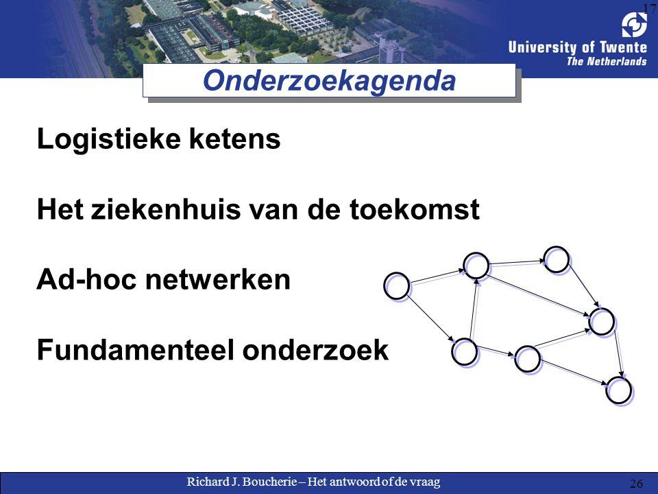 Richard J. Boucherie – Het antwoord of de vraag 26 17 Onderzoekagenda Logistieke ketens Het ziekenhuis van de toekomst Ad-hoc netwerken Fundamenteel o