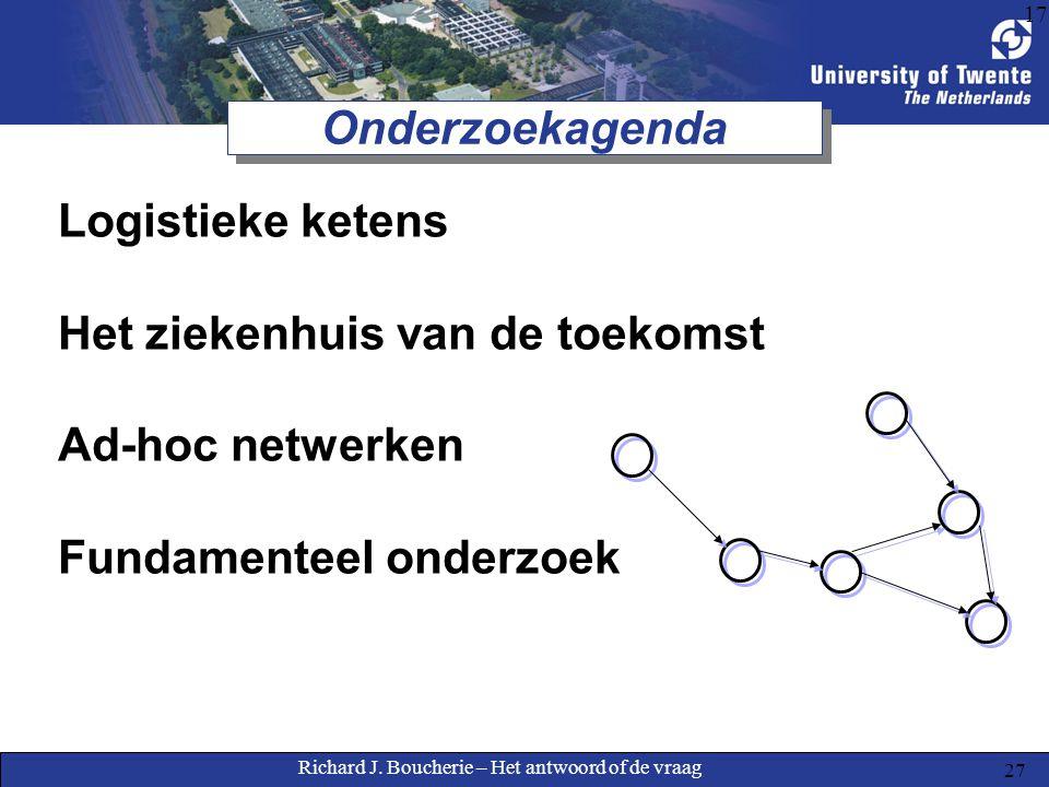 Richard J. Boucherie – Het antwoord of de vraag 27 17 Onderzoekagenda Logistieke ketens Het ziekenhuis van de toekomst Ad-hoc netwerken Fundamenteel o