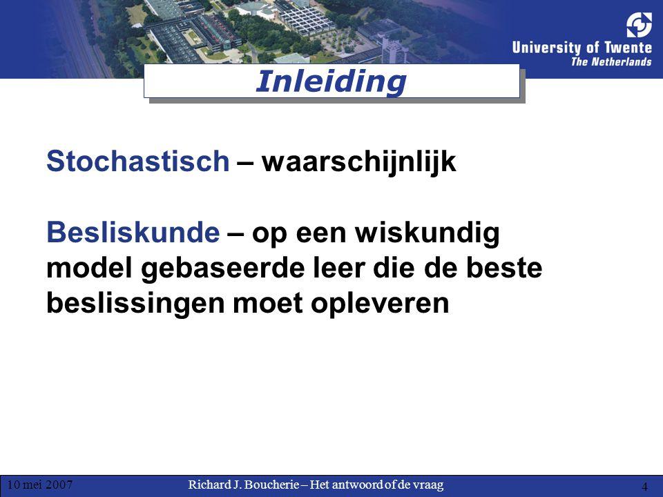 Richard J. Boucherie – Het antwoord of de vraag10 mei 2007 4 Inleiding Stochastisch – waarschijnlijk Besliskunde – op een wiskundig model gebaseerde l