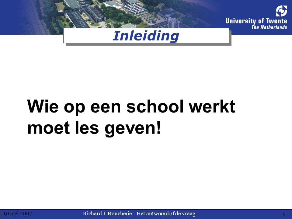 Richard J. Boucherie – Het antwoord of de vraag10 mei 2007 6 Inleiding Wie op een school werkt moet les geven!
