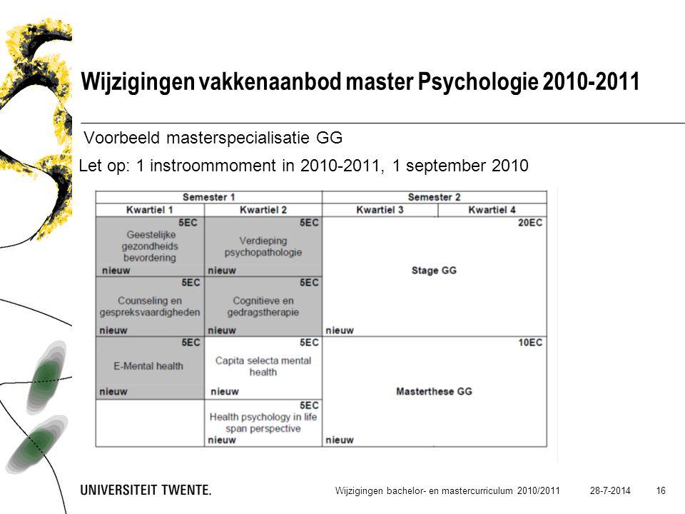 28-7-2014 16 Wijzigingen vakkenaanbod master Psychologie 2010-2011 Voorbeeld masterspecialisatie GG Let op: 1 instroommoment in 2010-2011, 1 september
