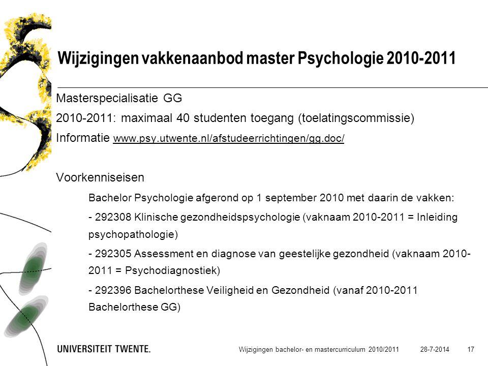 28-7-2014 17 Wijzigingen vakkenaanbod master Psychologie 2010-2011 Masterspecialisatie GG 2010-2011: maximaal 40 studenten toegang (toelatingscommissi
