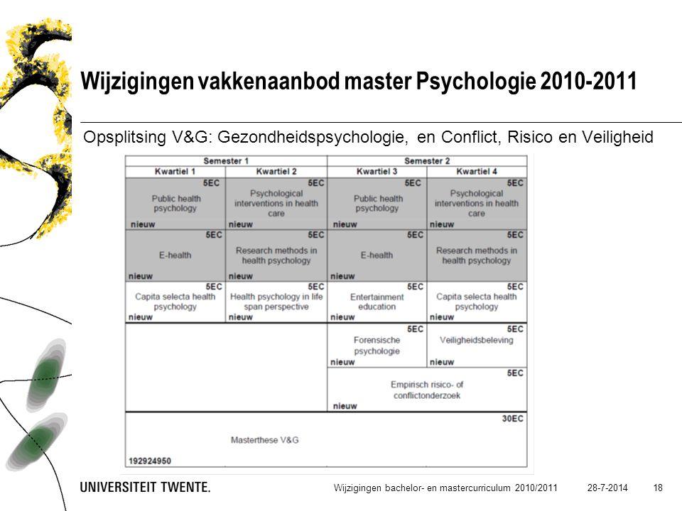 28-7-2014 18 Wijzigingen vakkenaanbod master Psychologie 2010-2011 Opsplitsing V&G: Gezondheidspsychologie, en Conflict, Risico en Veiligheid Wijzigin