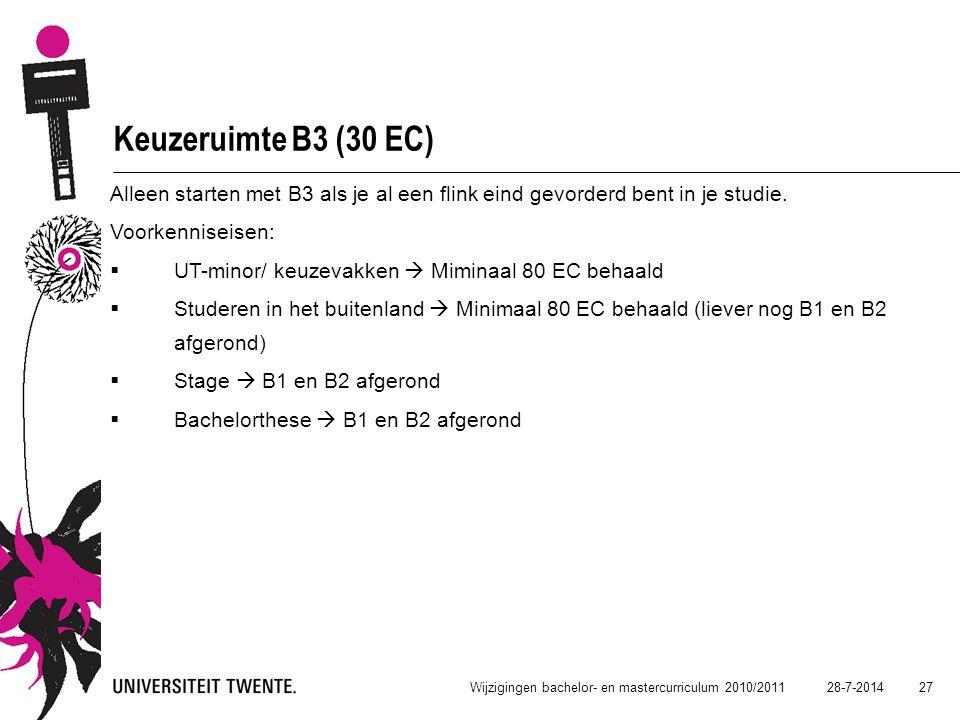 28-7-2014 27 Wijzigingen bachelor- en mastercurriculum 2010/2011 Keuzeruimte B3 (30 EC) Alleen starten met B3 als je al een flink eind gevorderd bent