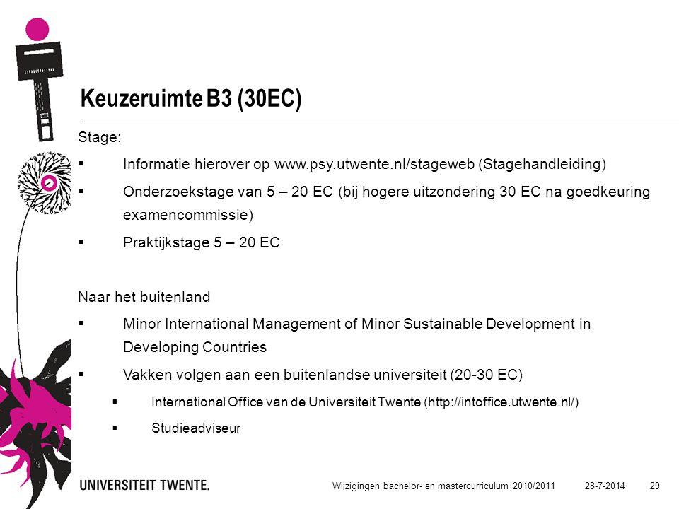 28-7-2014 29 Wijzigingen bachelor- en mastercurriculum 2010/2011 Keuzeruimte B3 (30EC) Stage:  Informatie hierover op www.psy.utwente.nl/stageweb (St