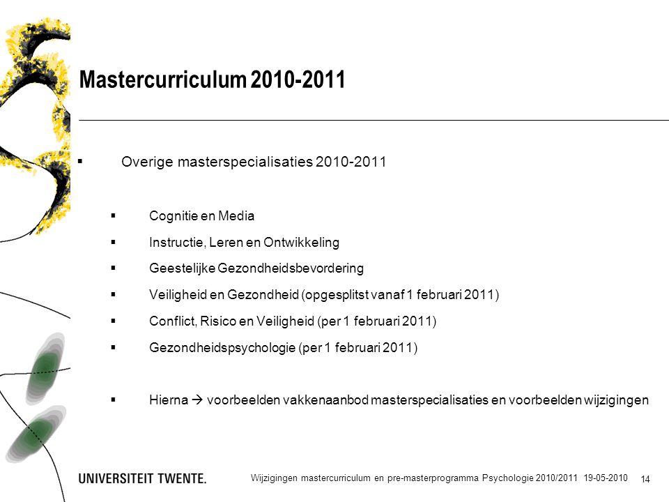 14 Mastercurriculum 2010-2011  Overige masterspecialisaties 2010-2011  Cognitie en Media  Instructie, Leren en Ontwikkeling  Geestelijke Gezondheidsbevordering  Veiligheid en Gezondheid (opgesplitst vanaf 1 februari 2011)  Conflict, Risico en Veiligheid (per 1 februari 2011)  Gezondheidspsychologie (per 1 februari 2011)  Hierna  voorbeelden vakkenaanbod masterspecialisaties en voorbeelden wijzigingen Wijzigingen mastercurriculum en pre-masterprogramma Psychologie 2010/2011 19-05-2010