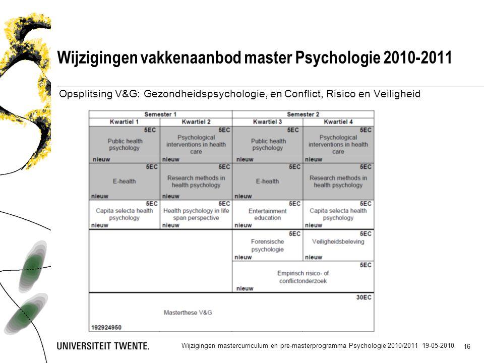 16 Wijzigingen vakkenaanbod master Psychologie 2010-2011 Opsplitsing V&G: Gezondheidspsychologie, en Conflict, Risico en Veiligheid Wijzigingen mastercurriculum en pre-masterprogramma Psychologie 2010/2011 19-05-2010