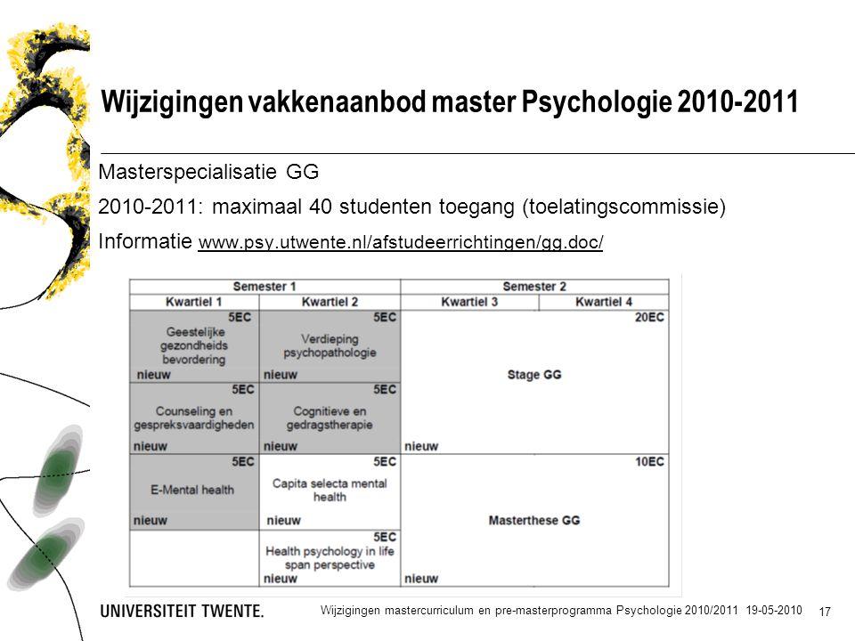17 Wijzigingen vakkenaanbod master Psychologie 2010-2011 Masterspecialisatie GG 2010-2011: maximaal 40 studenten toegang (toelatingscommissie) Informatie www.psy.utwente.nl/afstudeerrichtingen/gg.doc/ Wijzigingen mastercurriculum en pre-masterprogramma Psychologie 2010/2011 19-05-2010