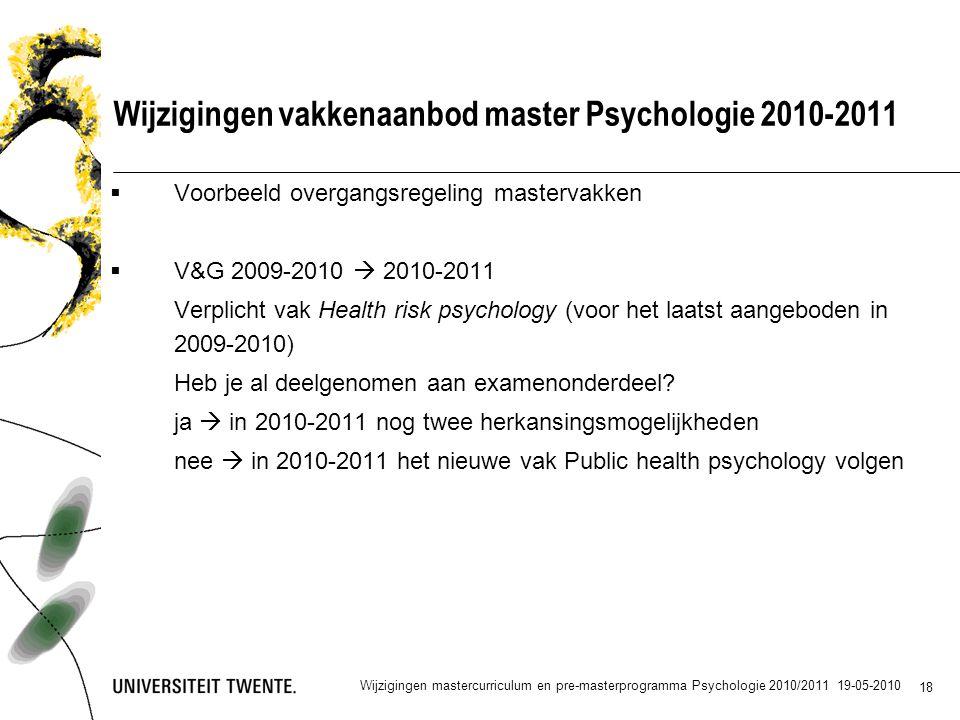 18 Wijzigingen vakkenaanbod master Psychologie 2010-2011  Voorbeeld overgangsregeling mastervakken  V&G 2009-2010  2010-2011 Verplicht vak Health risk psychology (voor het laatst aangeboden in 2009-2010) Heb je al deelgenomen aan examenonderdeel.