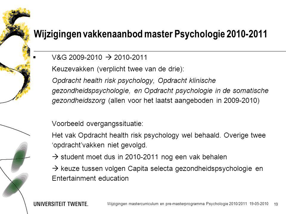 19 Wijzigingen vakkenaanbod master Psychologie 2010-2011  V&G 2009-2010  2010-2011 Keuzevakken (verplicht twee van de drie): Opdracht health risk psychology, Opdracht klinische gezondheidspsychologie, en Opdracht psychologie in de somatische gezondheidszorg (allen voor het laatst aangeboden in 2009-2010) Voorbeeld overgangssituatie: Het vak Opdracht health risk psychology wel behaald.