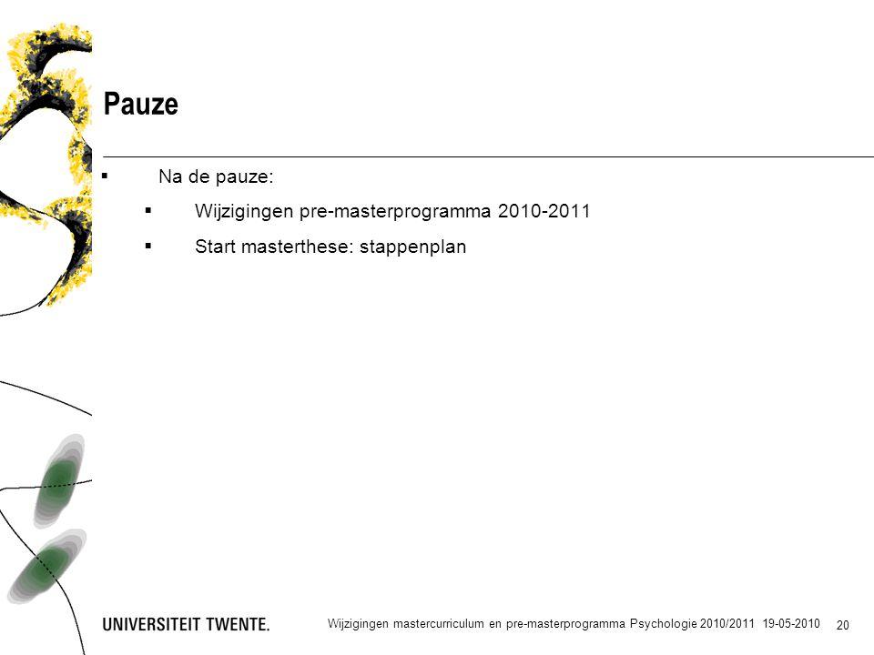 20 Pauze  Na de pauze:  Wijzigingen pre-masterprogramma 2010-2011  Start masterthese: stappenplan Wijzigingen mastercurriculum en pre-masterprogramma Psychologie 2010/2011 19-05-2010