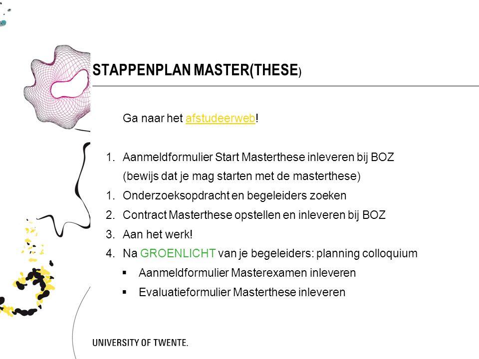 STAPPENPLAN MASTER(THESE ) Ga naar het afstudeerweb!afstudeerweb 1.Aanmeldformulier Start Masterthese inleveren bij BOZ (bewijs dat je mag starten met de masterthese) 1.Onderzoeksopdracht en begeleiders zoeken 2.Contract Masterthese opstellen en inleveren bij BOZ 3.Aan het werk.