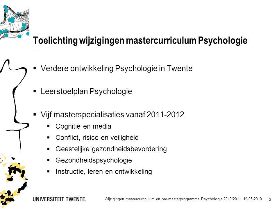 3 Toelichting wijzigingen mastercurriculum Psychologie  Verdere ontwikkeling Psychologie in Twente  Leerstoelplan Psychologie  Vijf masterspecialisaties vanaf 2011-2012  Cognitie en media  Conflict, risico en veiligheid  Geestelijke gezondheidsbevordering  Gezondheidspsychologie  Instructie, leren en ontwikkeling Wijzigingen mastercurriculum en pre-masterprogramma Psychologie 2010/2011 19-05-2010