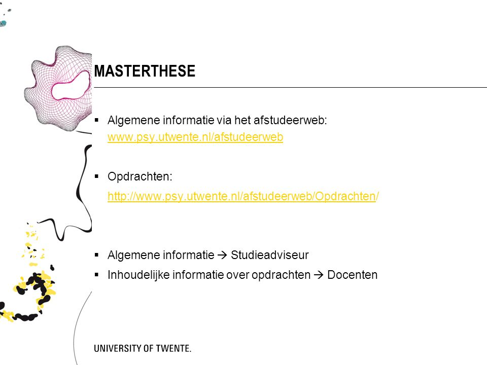 MASTERTHESE  Algemene informatie via het afstudeerweb: www.psy.utwente.nl/afstudeerweb www.psy.utwente.nl/afstudeerweb  Opdrachten: http://www.psy.utwente.nl/afstudeerweb/Opdrachtenhttp://www.psy.utwente.nl/afstudeerweb/Opdrachten/  Algemene informatie  Studieadviseur  Inhoudelijke informatie over opdrachten  Docenten