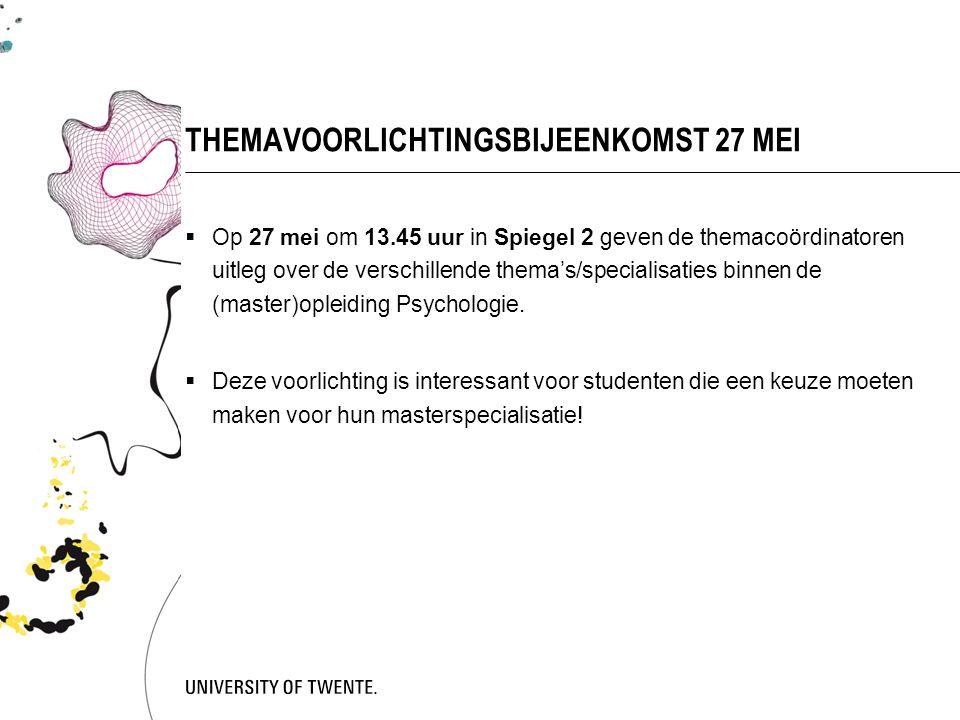 THEMAVOORLICHTINGSBIJEENKOMST 27 MEI  Op 27 mei om 13.45 uur in Spiegel 2 geven de themacoördinatoren uitleg over de verschillende thema's/specialisaties binnen de (master)opleiding Psychologie.