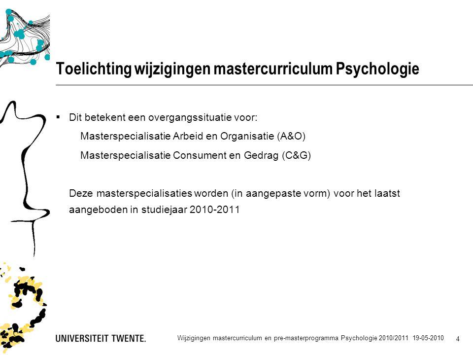 4 Toelichting wijzigingen mastercurriculum Psychologie  Dit betekent een overgangssituatie voor: Masterspecialisatie Arbeid en Organisatie (A&O) Masterspecialisatie Consument en Gedrag (C&G) Deze masterspecialisaties worden (in aangepaste vorm) voor het laatst aangeboden in studiejaar 2010-2011 Wijzigingen mastercurriculum en pre-masterprogramma Psychologie 2010/2011 19-05-2010