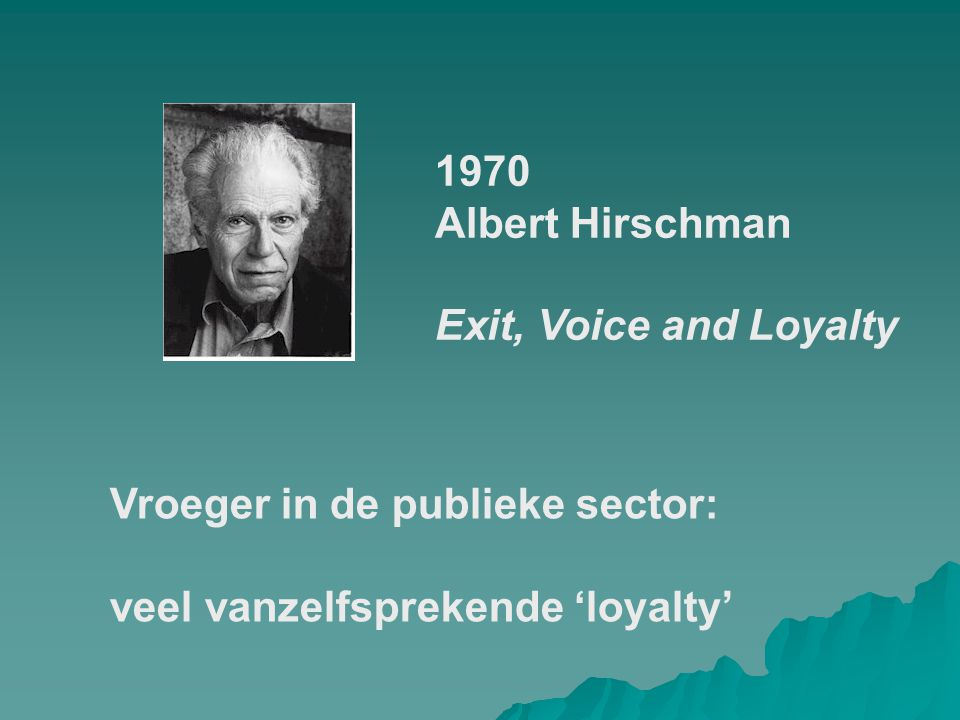 1970 Albert Hirschman Exit, Voice and Loyalty Vroeger in de publieke sector: veel vanzelfsprekende 'loyalty'