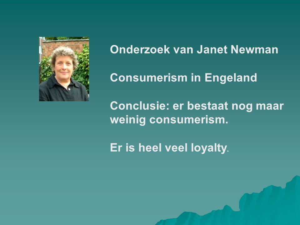 Onderzoek van Janet Newman Consumerism in Engeland Conclusie: er bestaat nog maar weinig consumerism. Er is heel veel loyalty.