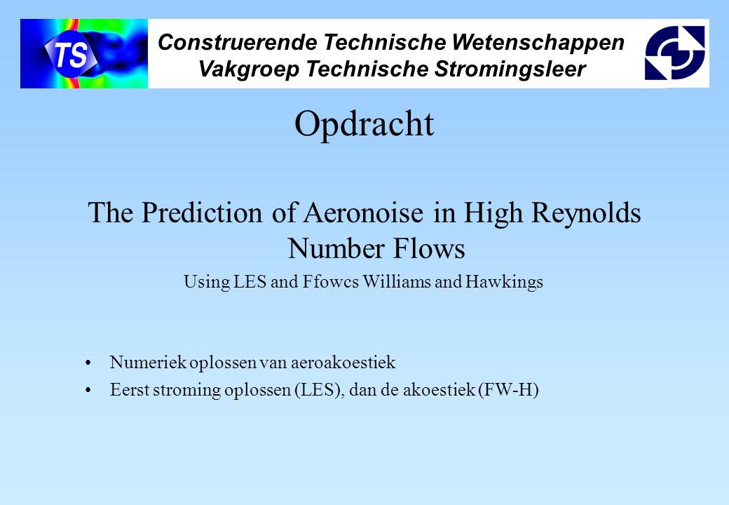 Construerende Technische Wetenschappen Vakgroep Technische Stromingsleer Opdracht The Prediction of Aeronoise in High Reynolds Number Flows Using LES and Ffowcs Williams and Hawkings Numeriek oplossen van aeroakoestiek Eerst stroming oplossen (LES), dan de akoestiek (FW-H)
