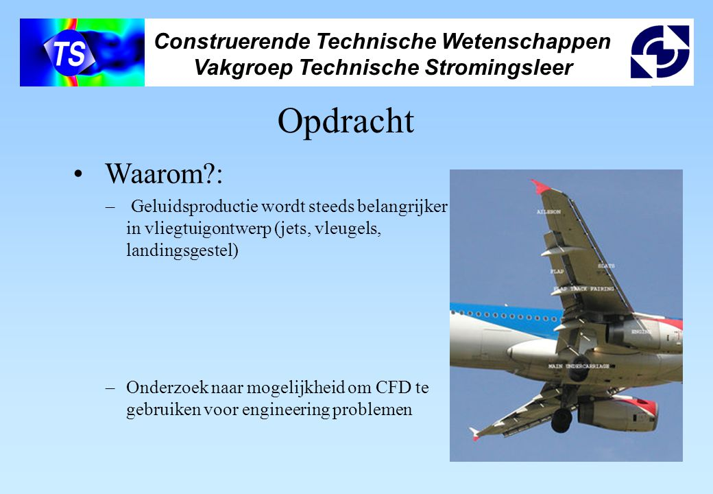 Construerende Technische Wetenschappen Vakgroep Technische Stromingsleer Opdracht Waarom : – Geluidsproductie wordt steeds belangrijker in vliegtuigontwerp (jets, vleugels, landingsgestel) –Onderzoek naar mogelijkheid om CFD te gebruiken voor engineering problemen