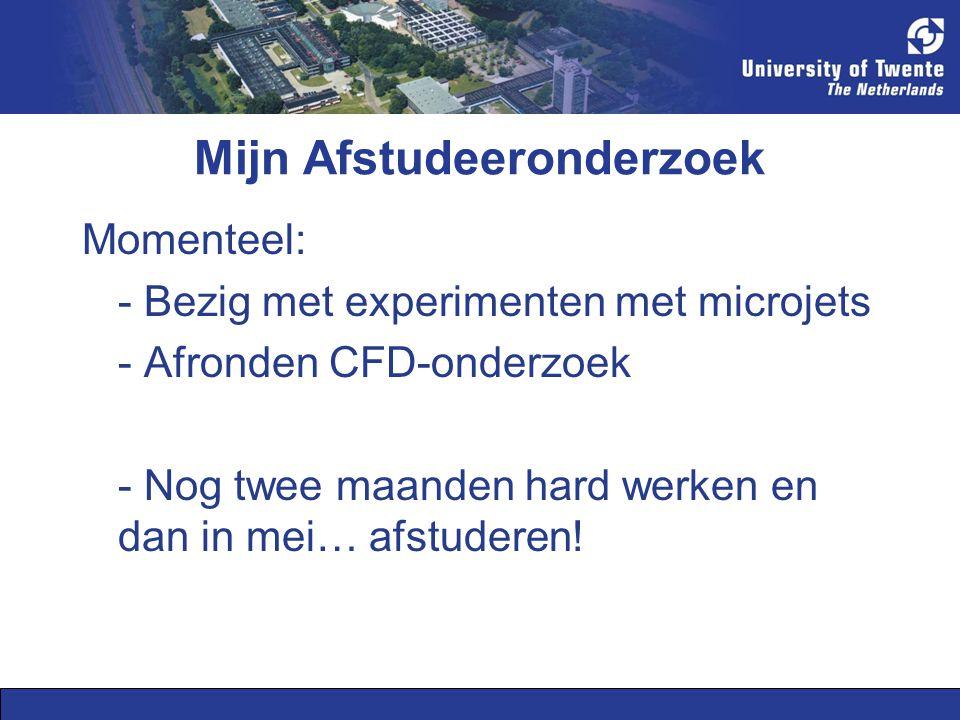 Mijn Afstudeeronderzoek Momenteel: - Bezig met experimenten met microjets - Afronden CFD-onderzoek - Nog twee maanden hard werken en dan in mei… afstuderen!